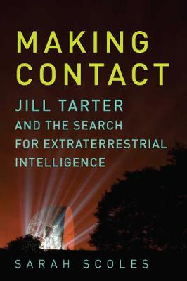 Making Contact - Jill Tarter and the Search for Extraterrestrial Intelligence - Sarah Scoles