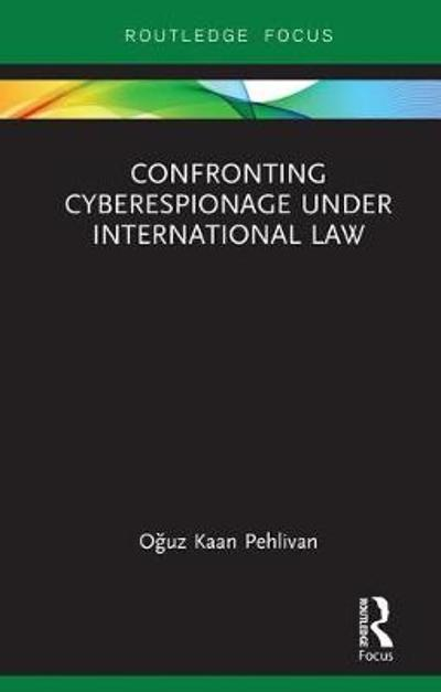 Confronting Cyberespionage Under International Law - Oguz  Kaan Pehlivan