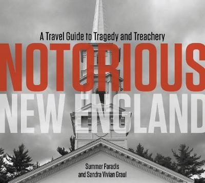 Notorious New England: A Travel Guide to Tragedy and Treachery - Summer Paradis