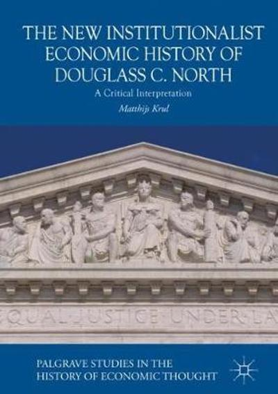 The New Institutionalist Economic History of Douglass C. North - Matthijs Krul