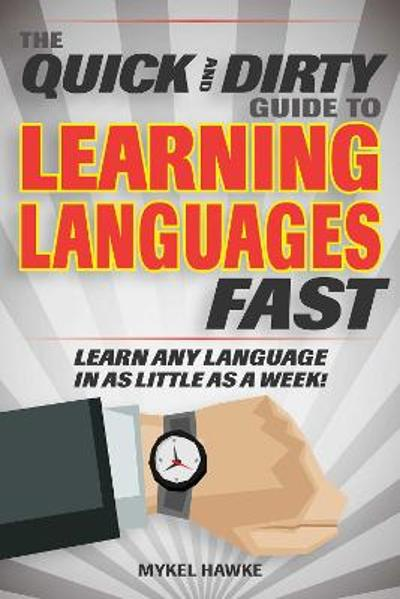 The Quick and Dirty Guide to Learning Languages Fast - Mykel Hawke