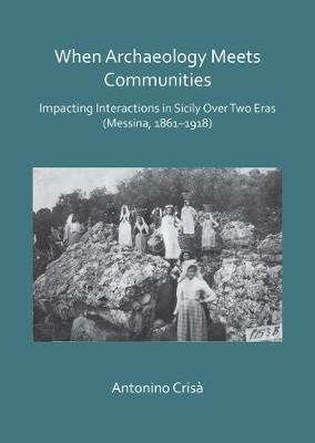 When Archaeology Meets Communities: Impacting Interactions in Sicily over Two Eras (Messina, 1861-1918) - Antonino Crisa