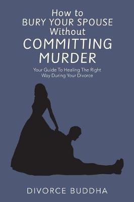 How to Bury Your Spouse Without Committing Murder - Divorce Buddha