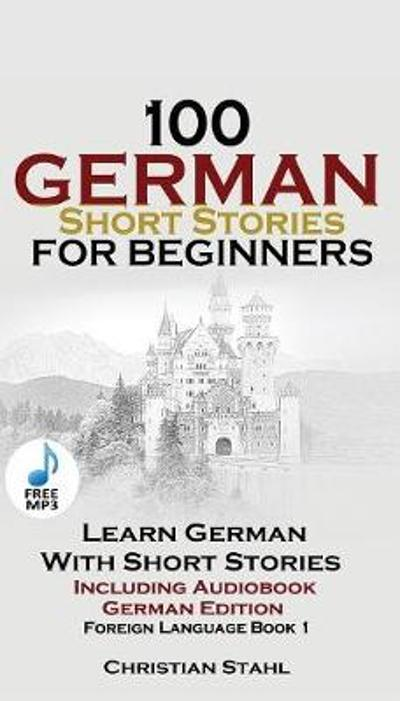 100 German Short Stories for Beginners Learn German with Stories Including Audiobook - Christian Stahl