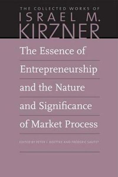 The Essence of Entrepreneurship and the Nature and Significance of Market Process - Israel M Kirzner