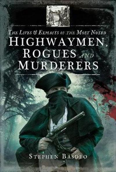 The Lives and Exploits of the Most Noted Highwaymen, Rogues and Murderers - Stephen Basdeo