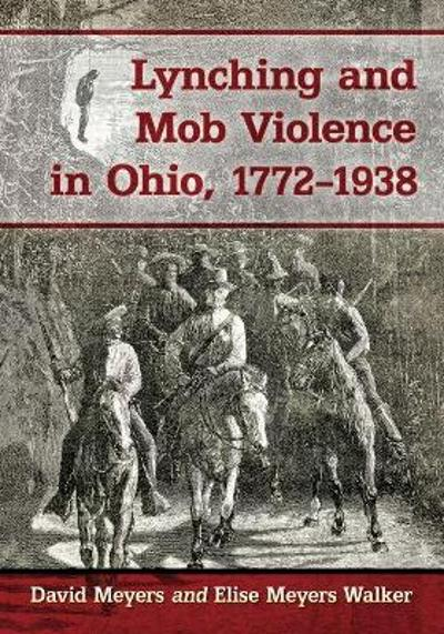Lynching and Mob Violence in Ohio, 1772-1938 - David Meyers