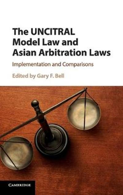 The UNCITRAL Model Law and Asian Arbitration Laws - Gary F. Bell