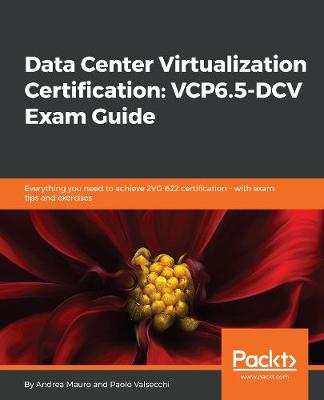Data Center Virtualization Certification: VCP6.5-DCV Exam Guide - Andrea Mauro