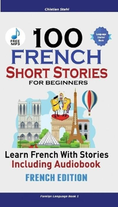 100 French Short Stories for Beginners Learn French with Stories Including Audiobook - Christian Stahl