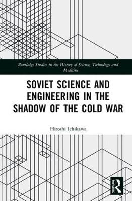 Soviet Science and Engineering in the Shadow of the Cold War - Hiroshi Ichikawa