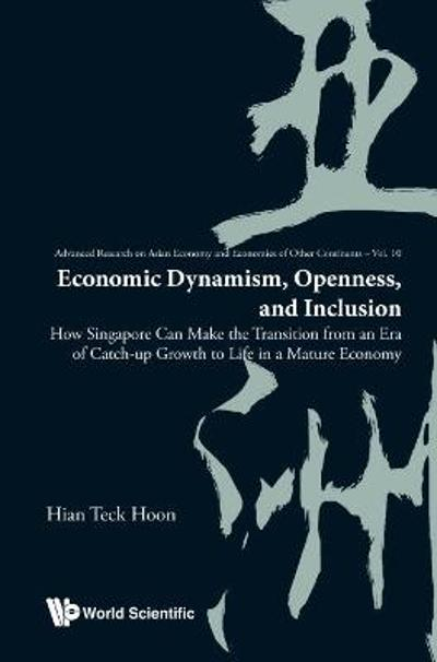 Economic Dynamism, Openness, And Inclusion: How Singapore Can Make The Transition From An Era Of Catch-up Growth To Life In A Mature Economy - Hian Teck Hoon