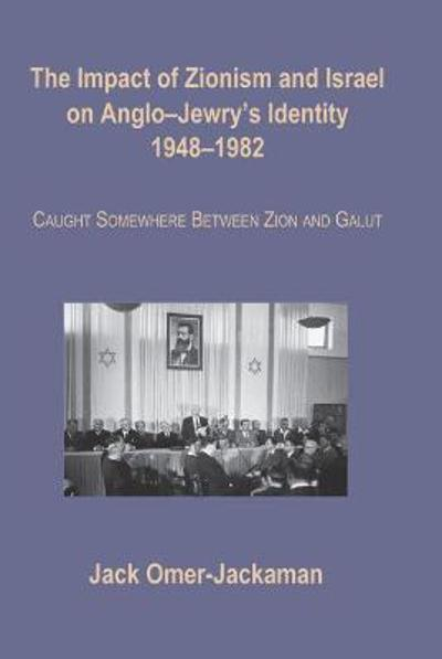 The Impact of Zionism and Israel on Anglo-Jewry's Identity, 1948-1982 - Jack Omer-Jackaman