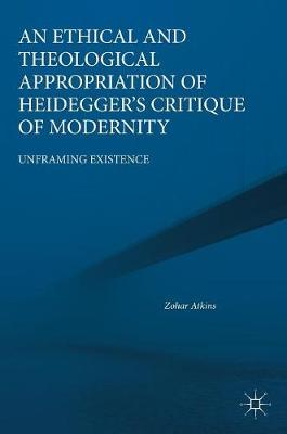 An Ethical and Theological Appropriation of Heidegger's Critique of Modernity - Zohar Atkins