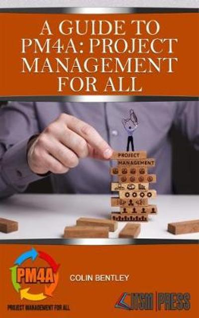 A Guide to PM4A: Project Management for All - Colin Bentley