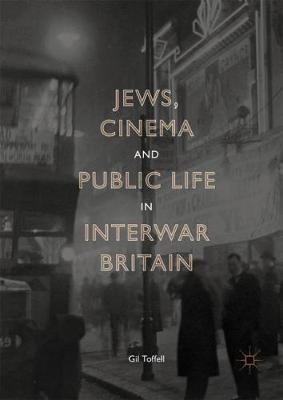 Jews, Cinema and Public Life in Interwar Britain - Gil Toffell