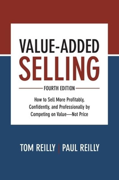 Value-Added Selling, Fourth Edition: How to Sell More Profitably, Confidently, and Professionally by Competing on Value-Not Price - Tom Reilly