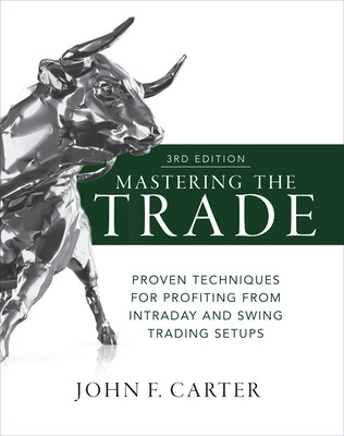 Mastering the Trade, Third Edition: Proven Techniques for Profiting from Intraday and Swing Trading Setups - John F. Carter