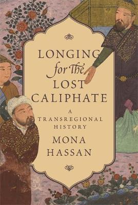 Longing for the Lost Caliphate - Mona Hassan
