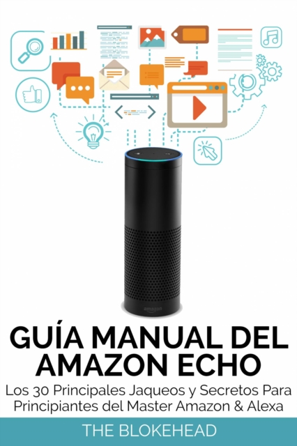 Guia Manual del Amazon Echo : Los 30 Principales Jaqueos y Secretos Para Principiantes del  Master Amazon & Alexa - The Blokehead