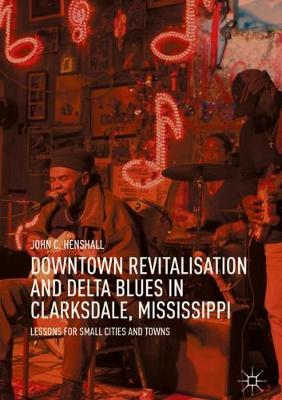 Downtown Revitalisation and Delta Blues in Clarksdale, Mississippi - John C. Henshall