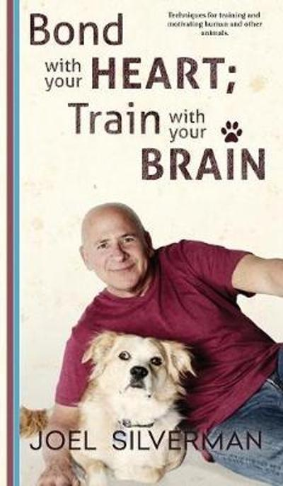 Bond with Your Heart; Train with Your Brain - Joel Silverman