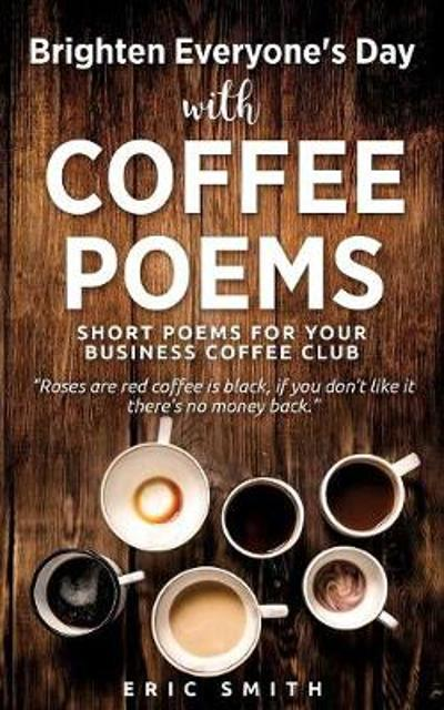 Brighten Everyone's Day with Coffee Poems Short Poems for Your Business Coffee Club - Eric Smith