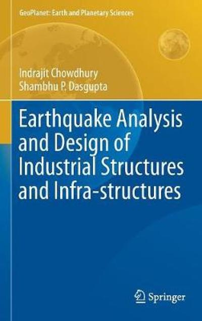 Earthquake Analysis and Design of Industrial Structures and Infra-structures - Indrajit Chowdhury