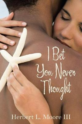 I Bet You Never Thought - Herbert L Moore III
