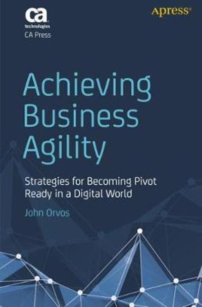 Achieving Business Agility - John Orvos