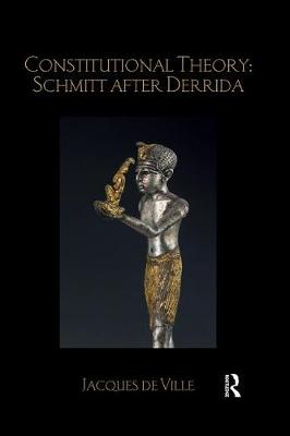 Constitutional Theory: Schmitt after Derrida - Jacques de Ville
