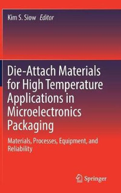Die-Attach Materials for High Temperature Applications in Microelectronics Packaging - Kim S. Siow