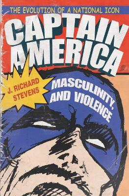 Captain America, Masculinity, and Violence - J. Richard Stevens