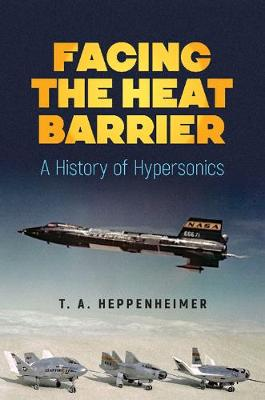 Facing the Heat Barrier: A History of Hypersonics - T.A. Heppenheimer