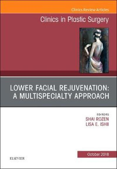 Lower Facial Rejuvenation: A Multispecialty Approach, An Issue of Clinics in Plastic Surgery - Shai M. Rozen