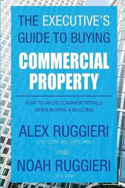 The Executive's Guide to Buying Commercial Property - Ruggieri Alex
