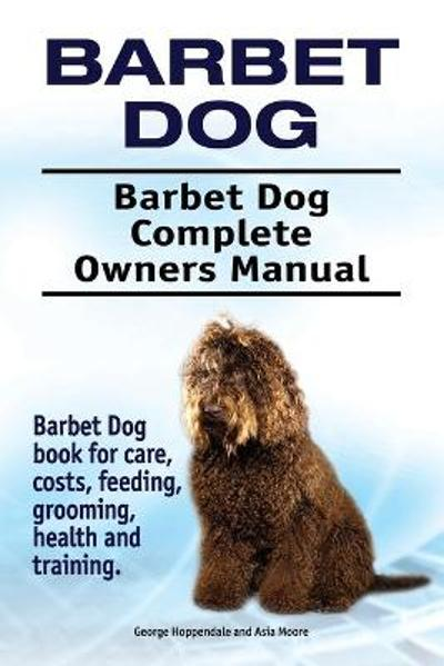 Barbet Dog. Barbet Dog Complete Owners Manual. Barbet Dog Book for Care, Costs, Feeding, Grooming, Health and Training. - George Hoppendale