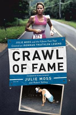 Crawl of Fame - Julie Moss and the Fifteen Feet that Created an Ironman Triathlon Legend - Julie Moss