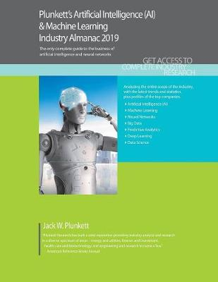 Plunkett's Artificial Intelligence (AI) & Machine Learning Industry Almanac 2019 - Jack W. Plunkett