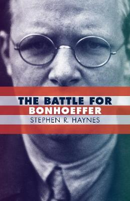 The Battle for Bonhoeffer - Stephen R. Haynes