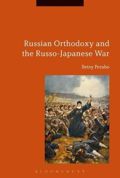 Russian Orthodoxy and the Russo-Japanese War - Betsy C. Perabo