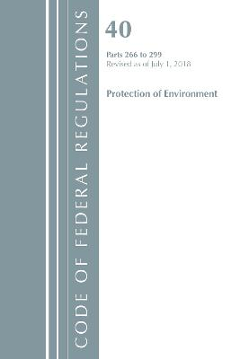 Code of Federal Regulations, Title 40 Protection of the Environment 266-299, Revised as of July 1, 2018 - Office Of The Federal Register (U.S.)