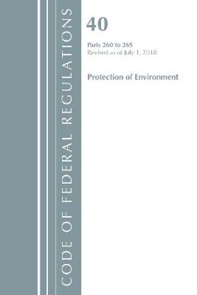 Code of Federal Regulations, Title 40 Protection of the Environment 260-265, Revised as of July 1, 2018 - Office Of The Federal Register (U.S.)