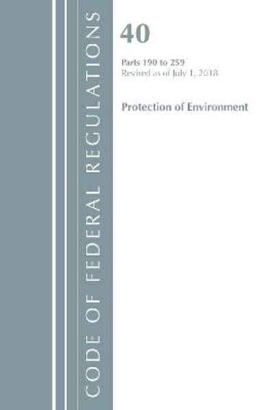 Code of Federal Regulations, Title 40 Protection of the Environment 190-259, Revised as of July 1, 2018 - Office Of The Federal Register (U.S.)