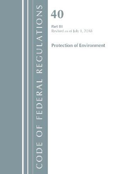 Code of Federal Regulations, Title 40: Part 81 (Protection of Environment) - Office Of The Federal Register (U.S.)
