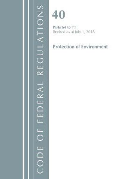 Code of Federal Regulations, Title 40 Protection of the Environment 64-71, Revised as of July 1, 2018 - Office Of The Federal Register (U.S.)