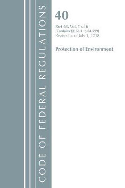 Code of Federal Regulations, Title 40 Protection of the Environment 63.1-63.599, Revised as of July 1, 2018 - Office Of The Federal Register (U.S.)