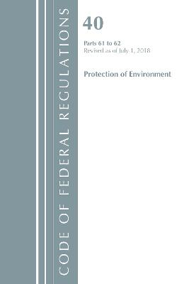 Code of Federal Regulations, Title 40 Protection of the Environment 61-62, Revised as of July 1, 2018 - Office Of The Federal Register (U.S.)