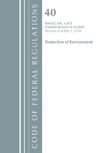 Code of Federal Regulations, Title 40 Protection of the Environment 52.01-52.1018, Revised as of July 1, 2018 - Office Of The Federal Register (U.S.)