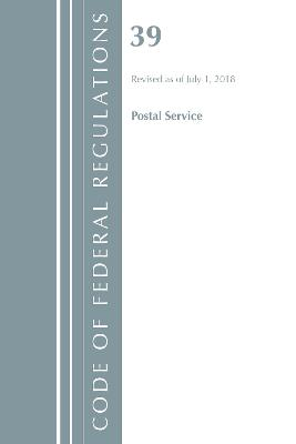 Code of Federal Regulations, Title 39 Postal Service, Revised as of July 1, 2018 - Office Of The Federal Register (U.S.)